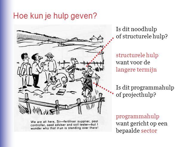 Hoe kun je hulp geven? Is dit noodhulp of structurele hulp? structurele hulp want voor de langere termijn Is dit programmahulp of projecthulp? program