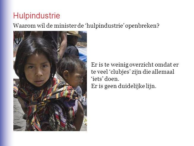 Hulpindustrie Waarom wil de minister de 'hulpindustrie' openbreken? Er is te weinig overzicht omdat er te veel 'clubjes' zijn die allemaal 'iets' doen