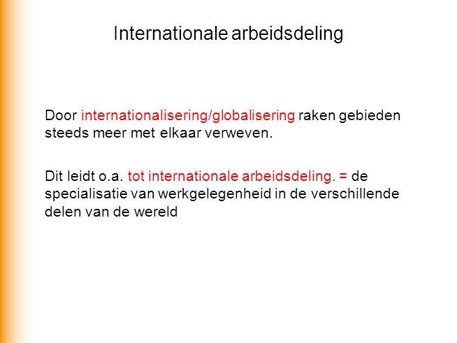 Internationale arbeidsdeling Door internationalisering/globalisering raken gebieden steeds meer met elkaar verweven. Dit leidt o.a. tot internationale