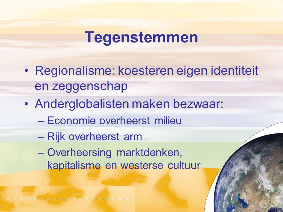 Tegenstemmen Regionalisme: koesteren eigen identiteit en zeggenschap Anderglobalisten maken bezwaar: –Economie overheerst milieu –Rijk overheerst arm