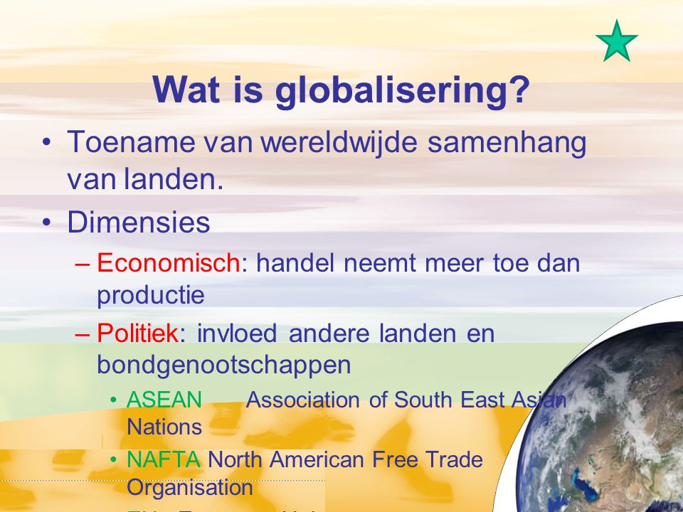 Wat is globalisering? Toename van wereldwijde samenhang van landen. Dimensies –Economisch: handel neemt meer toe dan productie –Politiek: invloed ande