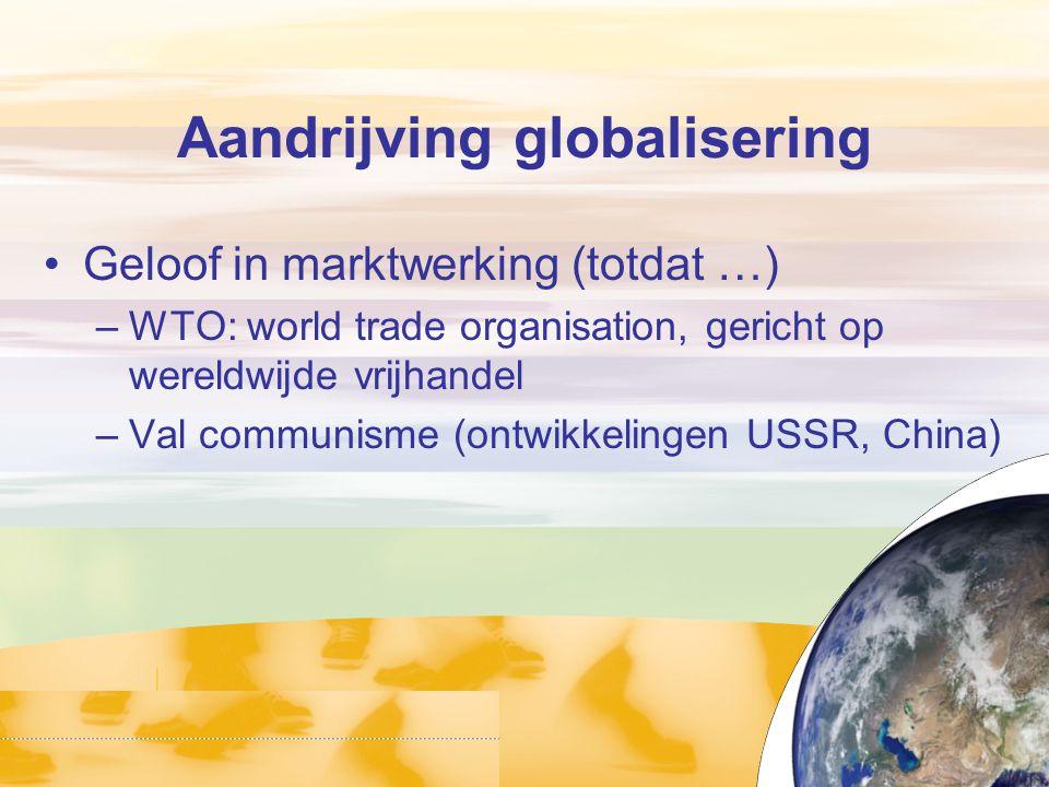 Aandrijving globalisering Geloof in marktwerking (totdat …) –WTO: world trade organisation, gericht op wereldwijde vrijhandel –Val communisme (ontwikk
