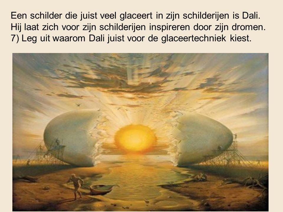 Een schilder die juist veel glaceert in zijn schilderijen is Dali. Hij laat zich voor zijn schilderijen inspireren door zijn dromen. 7) Leg uit waarom