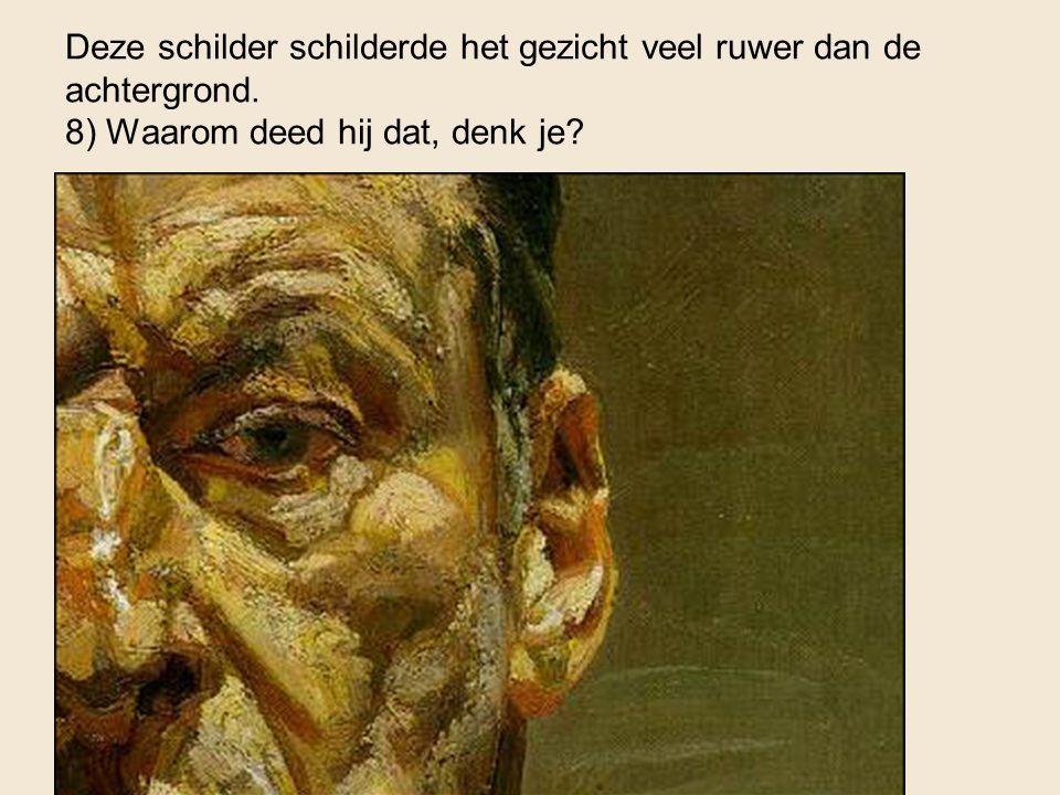 Deze schilder schilderde het gezicht veel ruwer dan de achtergrond. 8) Waarom deed hij dat, denk je?