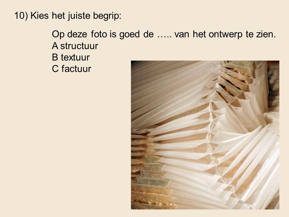 10) Kies het juiste begrip: Op deze foto is goed de ….. van het ontwerp te zien. A structuur B textuur C factuur