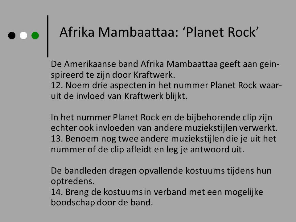 Afrika Mambaattaa: 'Planet Rock' De Amerikaanse band Afrika Mambaattaa geeft aan gein- spireerd te zijn door Kraftwerk. 12. Noem drie aspecten in het