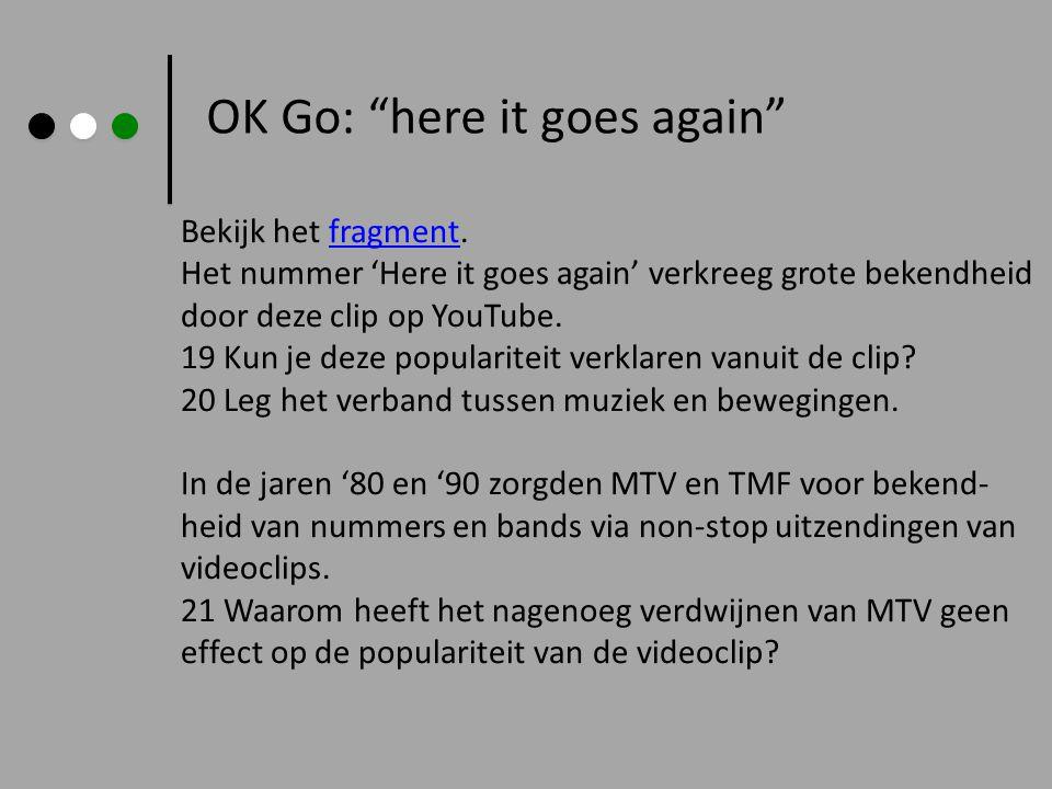 OK Go: here it goes again Bekijk het fragment.fragment Het nummer 'Here it goes again' verkreeg grote bekendheid door deze clip op YouTube.