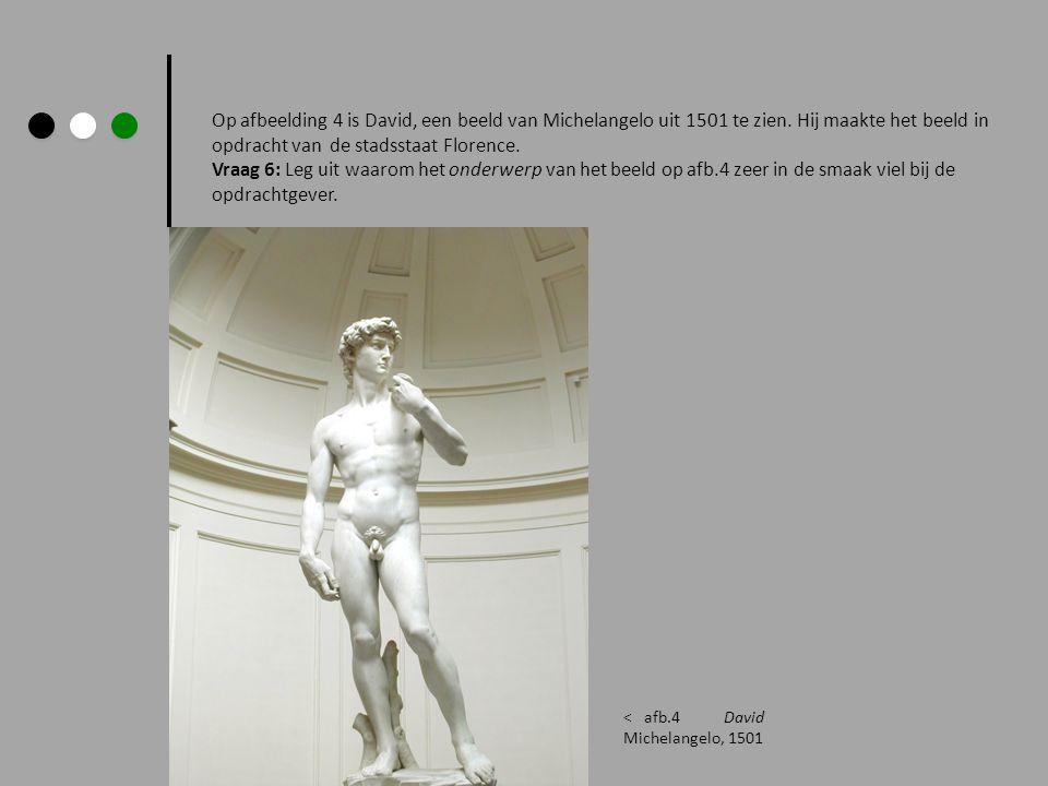 Op afbeelding 4 is David, een beeld van Michelangelo uit 1501 te zien. Hij maakte het beeld in opdracht van de stadsstaat Florence. Vraag 6: Leg uit w