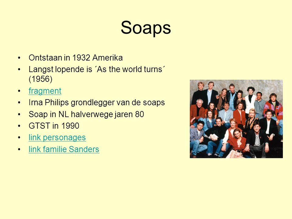 Soaps Ontstaan in 1932 Amerika Langst lopende is ´As the world turns´ (1956) fragment Irna Philips grondlegger van de soaps Soap in NL halverwege jaren 80 GTST in 1990 link personages link familie Sanders