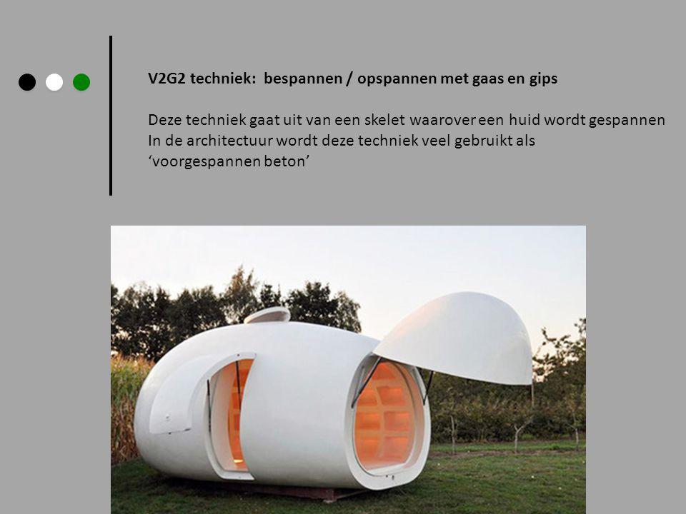 V2G2 techniek: bespannen / opspannen met gaas en gips Deze techniek gaat uit van een skelet waarover een huid wordt gespannen In de architectuur wordt deze techniek veel gebruikt als 'voorgespannen beton'
