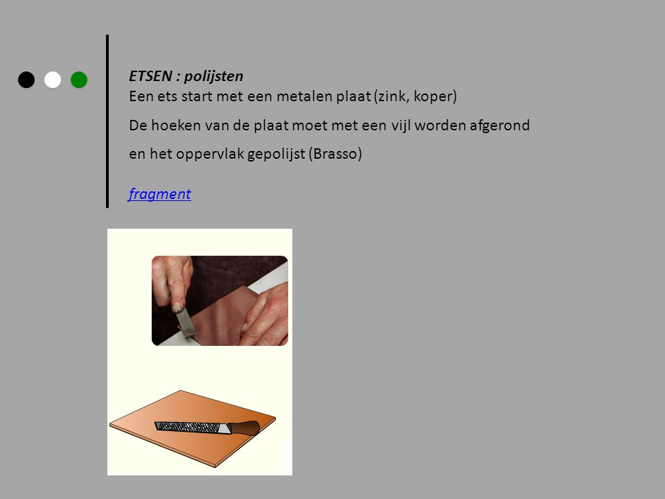 ETSEN : polijsten Een ets start met een metalen plaat (zink, koper) De hoeken van de plaat moet met een vijl worden afgerond en het oppervlak gepolijs