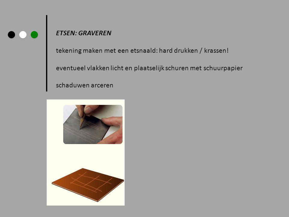 ETSEN: GRAVEREN tekening maken met een etsnaald: hard drukken / krassen! eventueel vlakken licht en plaatselijk schuren met schuurpapier schaduwen arc