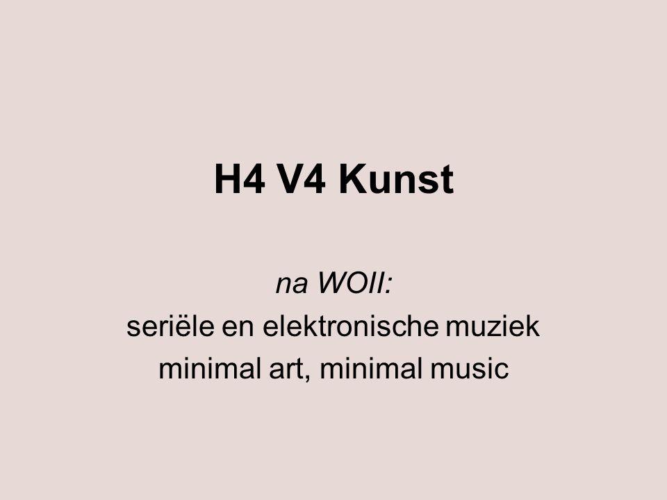 H4 V4 Kunst na WOII: seriële en elektronische muziek minimal art, minimal music