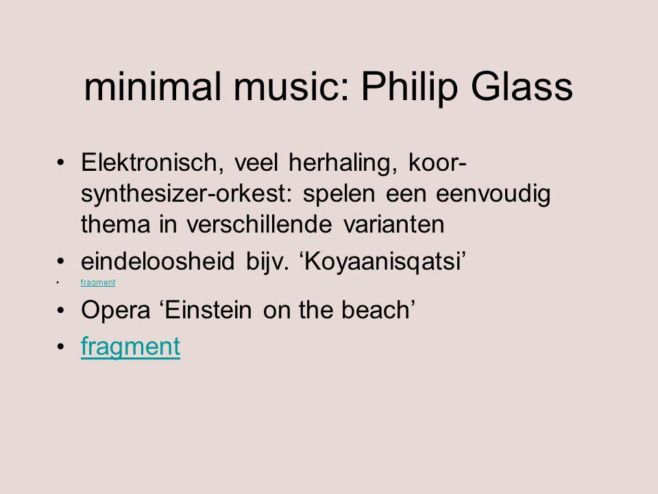 minimal music: Philip Glass Elektronisch, veel herhaling, koor- synthesizer-orkest: spelen een eenvoudig thema in verschillende varianten eindelooshei