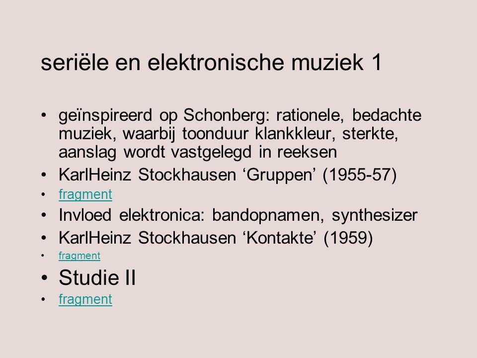 seriële en elektronische muziek 1 geïnspireerd op Schonberg: rationele, bedachte muziek, waarbij toonduur klankkleur, sterkte, aanslag wordt vastgeleg