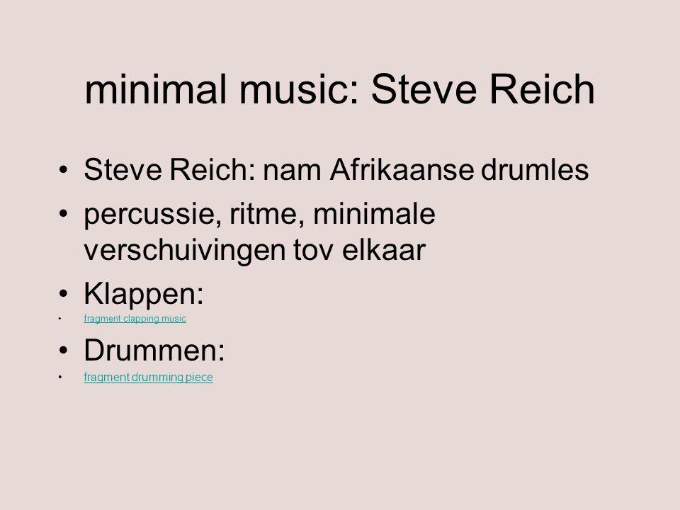 minimal music: Steve Reich Steve Reich: nam Afrikaanse drumles percussie, ritme, minimale verschuivingen tov elkaar Klappen: fragment clapping music D