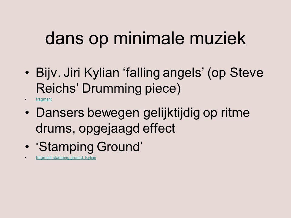 dans op minimale muziek Bijv. Jiri Kylian 'falling angels' (op Steve Reichs' Drumming piece) fragment Dansers bewegen gelijktijdig op ritme drums, opg
