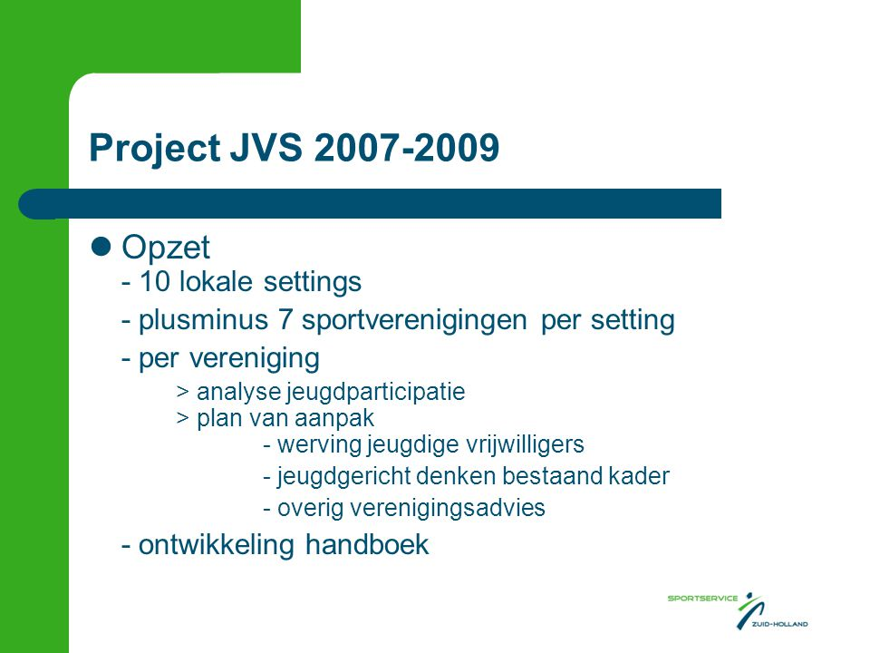 Project JVS 2007-2009 Opzet - 10 lokale settings - plusminus 7 sportverenigingen per setting - per vereniging > analyse jeugdparticipatie > plan van aanpak - werving jeugdige vrijwilligers - jeugdgericht denken bestaand kader - overig verenigingsadvies - ontwikkeling handboek