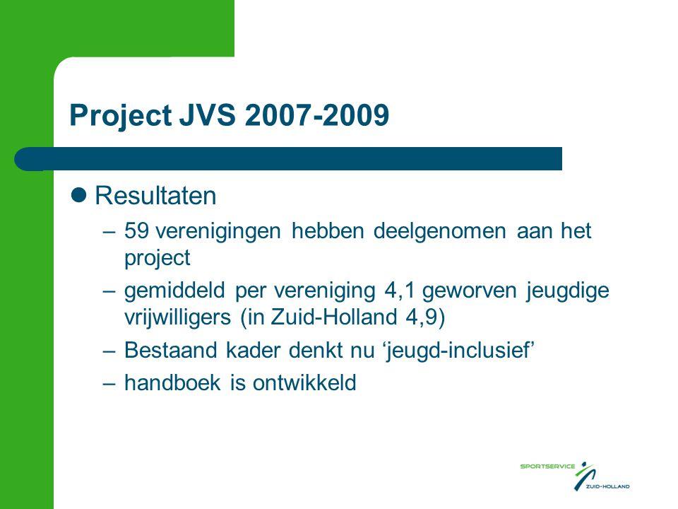 Project JVS 2007-2009 Resultaten –59 verenigingen hebben deelgenomen aan het project –gemiddeld per vereniging 4,1 geworven jeugdige vrijwilligers (in Zuid-Holland 4,9) –Bestaand kader denkt nu 'jeugd-inclusief' –handboek is ontwikkeld