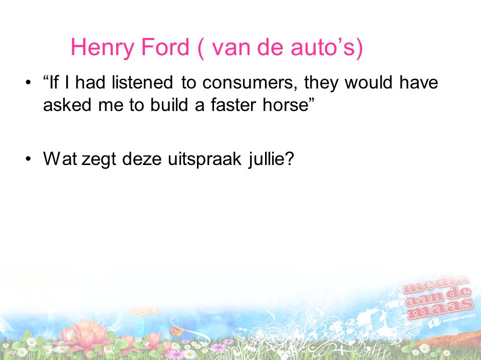 "Henry Ford ( van de auto's) ""If I had listened to consumers, they would have asked me to build a faster horse"" Wat zegt deze uitspraak jullie?"