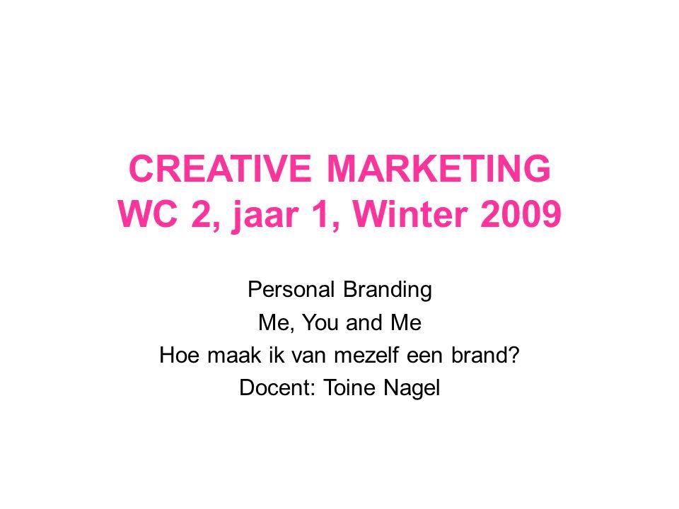 CREATIVE MARKETING WC 2, jaar 1, Winter 2009 Personal Branding Me, You and Me Hoe maak ik van mezelf een brand? Docent: Toine Nagel