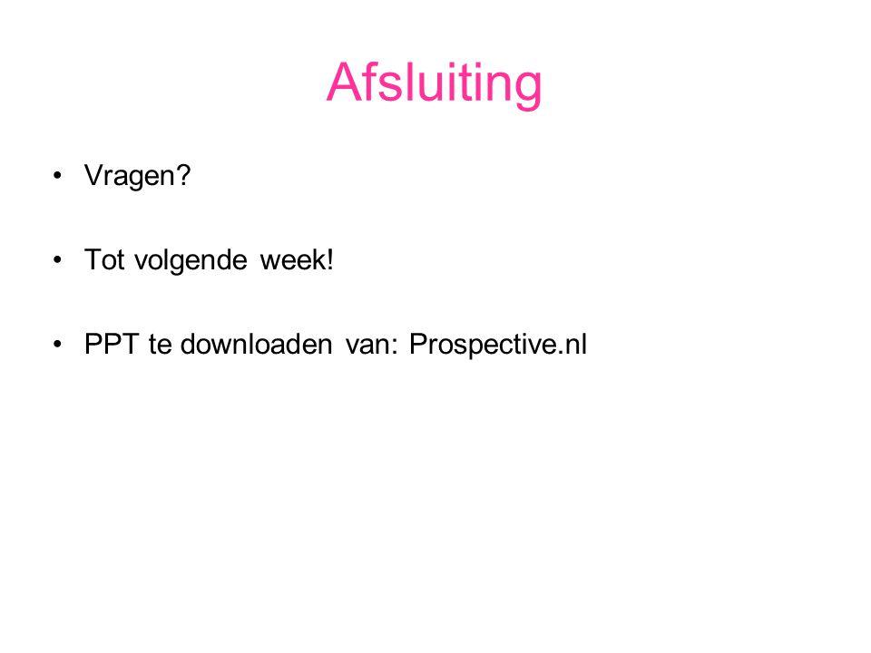 Afsluiting Vragen? Tot volgende week! PPT te downloaden van: Prospective.nl