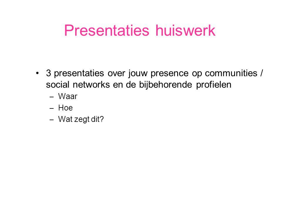 Presentaties huiswerk 3 presentaties over jouw presence op communities / social networks en de bijbehorende profielen – Waar – Hoe – Wat zegt dit?