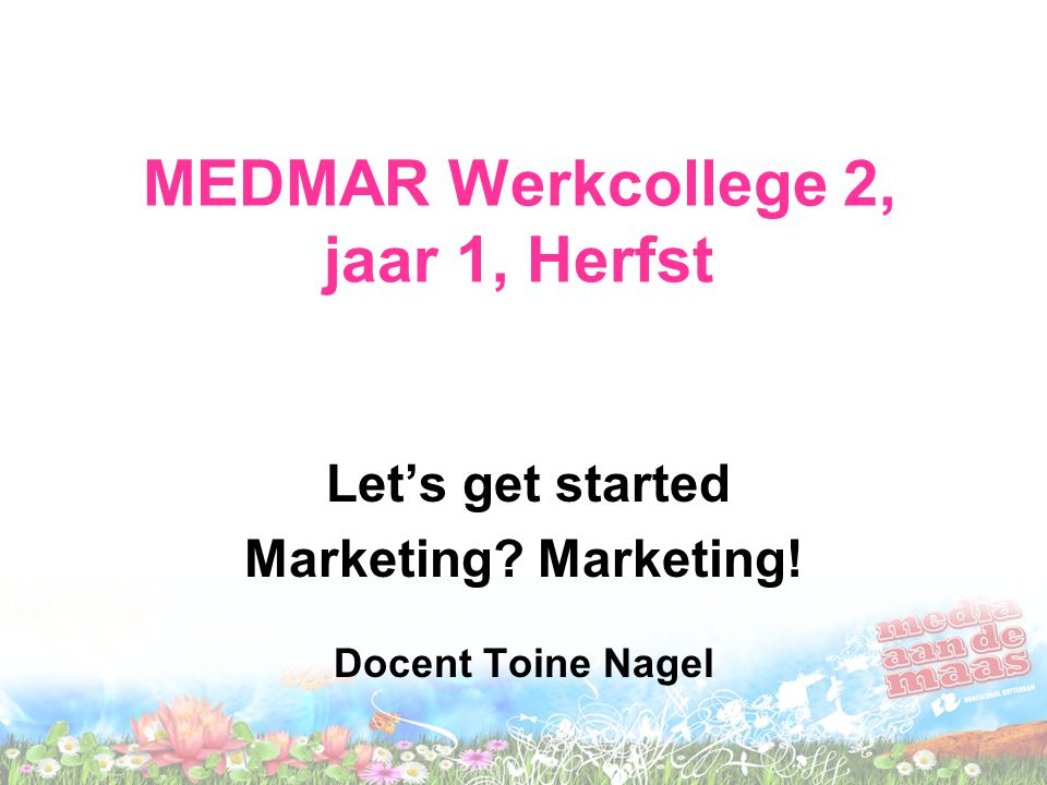 MEDMAR Werkcollege 2, jaar 1, Herfst Let's get started Marketing? Marketing! Docent Toine Nagel