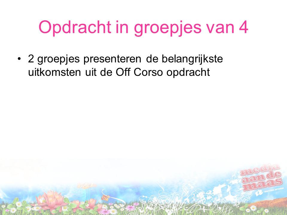 Opdracht in groepjes van 4 2 groepjes presenteren de belangrijkste uitkomsten uit de Off Corso opdracht