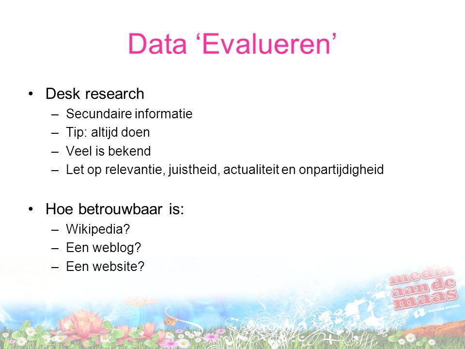 Data 'Evalueren' Desk research –Secundaire informatie –Tip: altijd doen –Veel is bekend –Let op relevantie, juistheid, actualiteit en onpartijdigheid Hoe betrouwbaar is: –Wikipedia.
