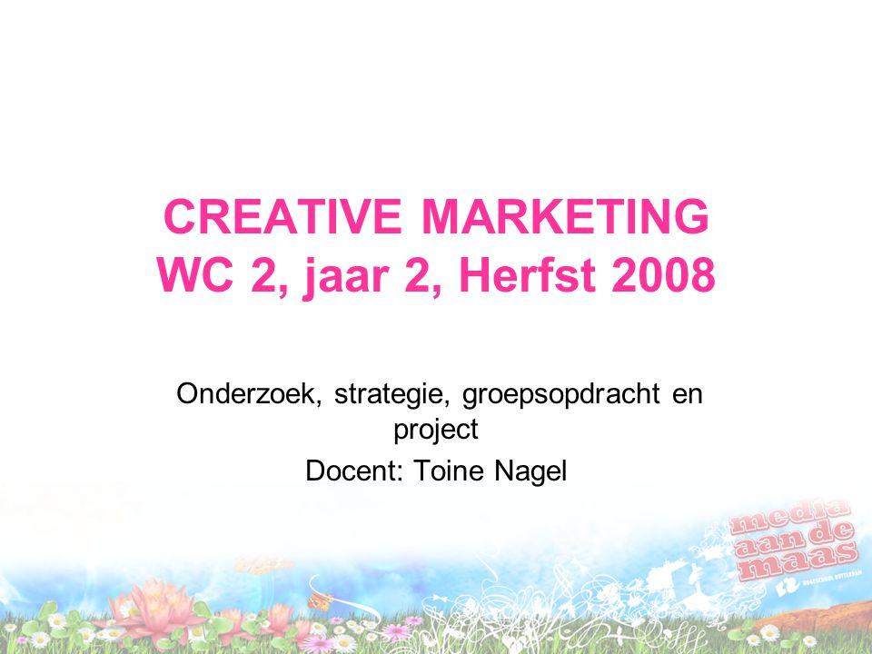 CREATIVE MARKETING WC 2, jaar 2, Herfst 2008 Onderzoek, strategie, groepsopdracht en project Docent: Toine Nagel