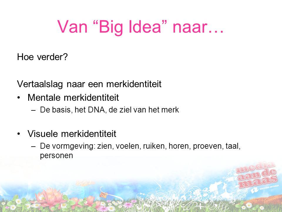 """Van """"Big Idea"""" naar… Hoe verder? Vertaalslag naar een merkidentiteit Mentale merkidentiteit –De basis, het DNA, de ziel van het merk Visuele merkident"""