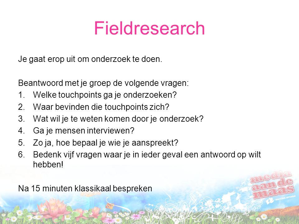 Fieldresearch Je gaat erop uit om onderzoek te doen. Beantwoord met je groep de volgende vragen: 1.Welke touchpoints ga je onderzoeken? 2.Waar bevinde