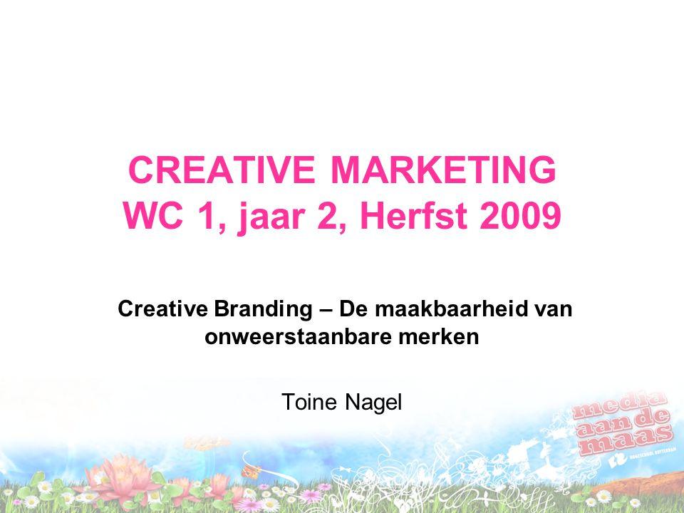 CREATIVE MARKETING WC 1, jaar 2, Herfst 2009 Creative Branding – De maakbaarheid van onweerstaanbare merken Toine Nagel