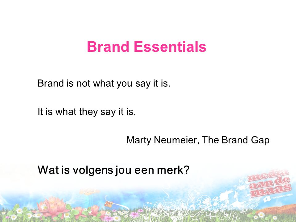 Brand Essentials Brand is not what you say it is. It is what they say it is.