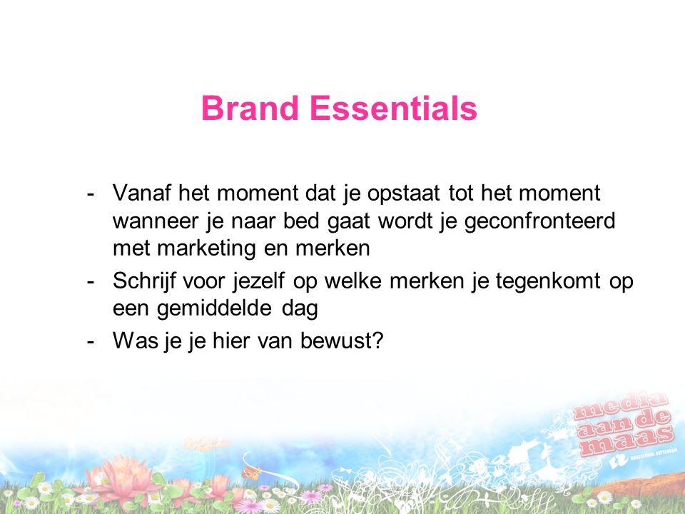 Brand Essentials -Vanaf het moment dat je opstaat tot het moment wanneer je naar bed gaat wordt je geconfronteerd met marketing en merken -Schrijf voor jezelf op welke merken je tegenkomt op een gemiddelde dag -Was je je hier van bewust