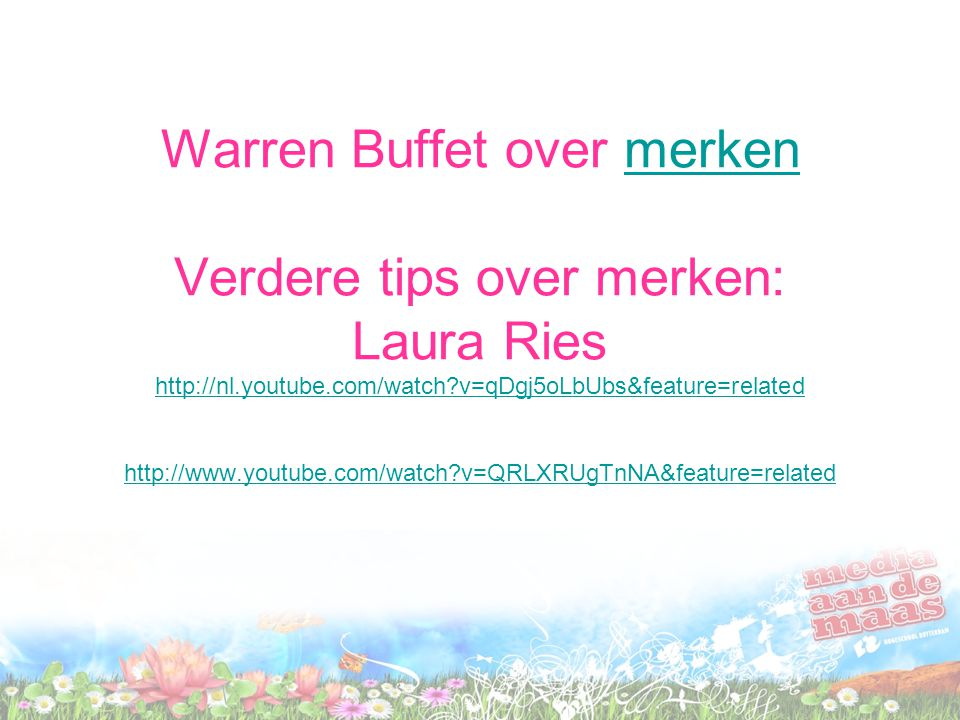 Warren Buffet over merken Verdere tips over merken: Laura Ries http://nl.youtube.com/watch?v=qDgj5oLbUbs&feature=related http://www.youtube.com/watch?v=QRLXRUgTnNA&feature=relatedmerken http://nl.youtube.com/watch?v=qDgj5oLbUbs&feature=related http://www.youtube.com/watch?v=QRLXRUgTnNA&feature=related