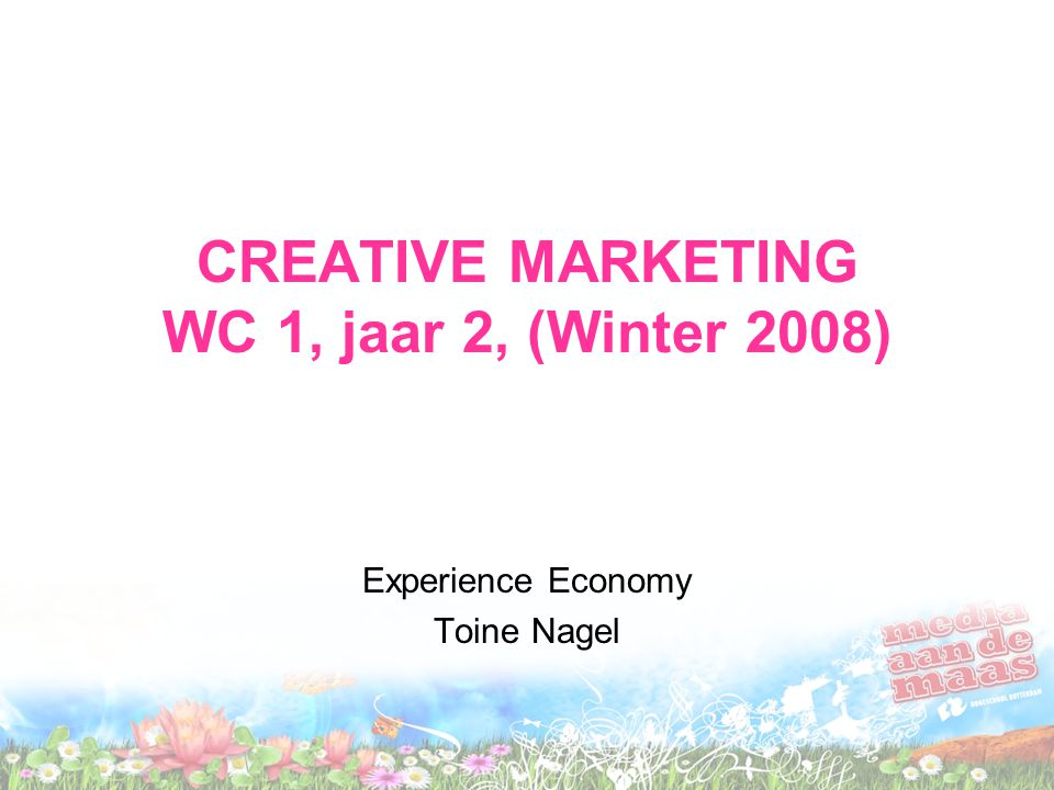 CREATIVE MARKETING WC 1, jaar 2, (Winter 2008) Experience Economy Toine Nagel