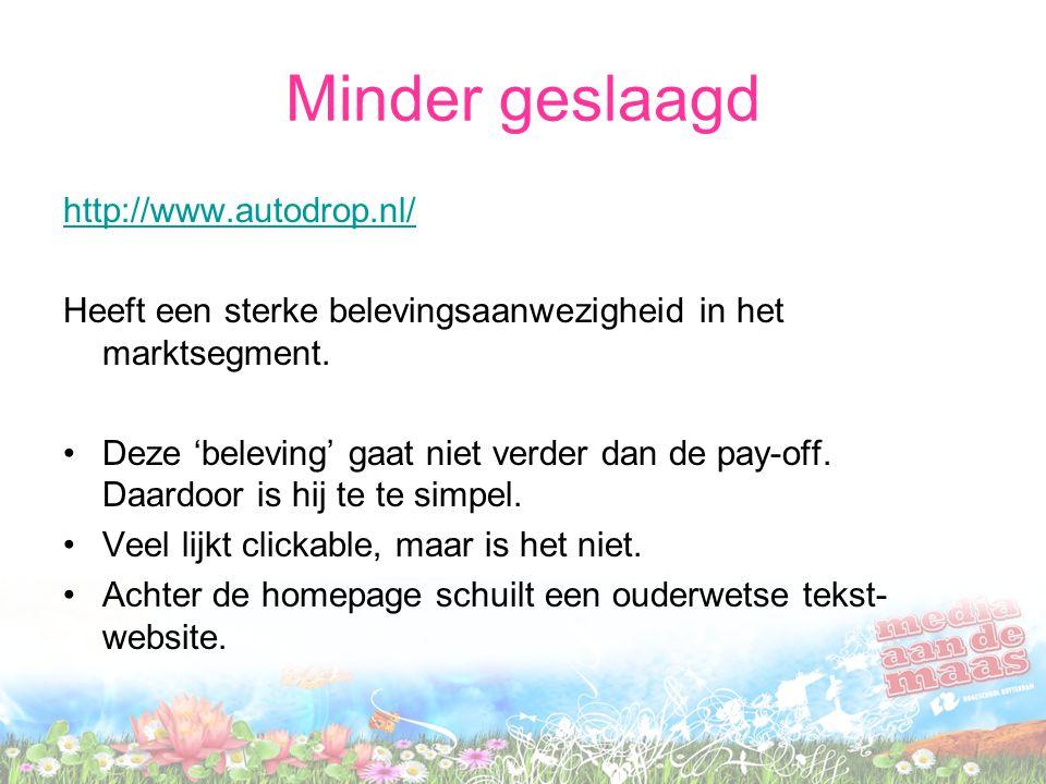 Minder geslaagd http://www.autodrop.nl/ Heeft een sterke belevingsaanwezigheid in het marktsegment. Deze 'beleving' gaat niet verder dan de pay-off. D