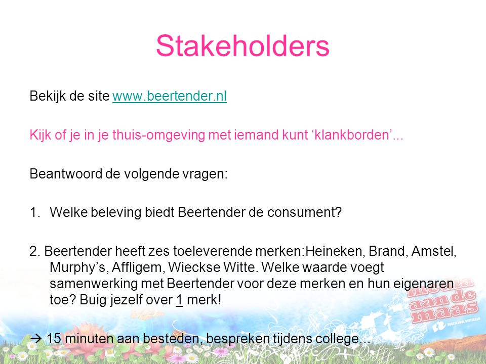 Stakeholders Bekijk de site www.beertender.nlwww.beertender.nl Kijk of je in je thuis-omgeving met iemand kunt 'klankborden'... Beantwoord de volgende