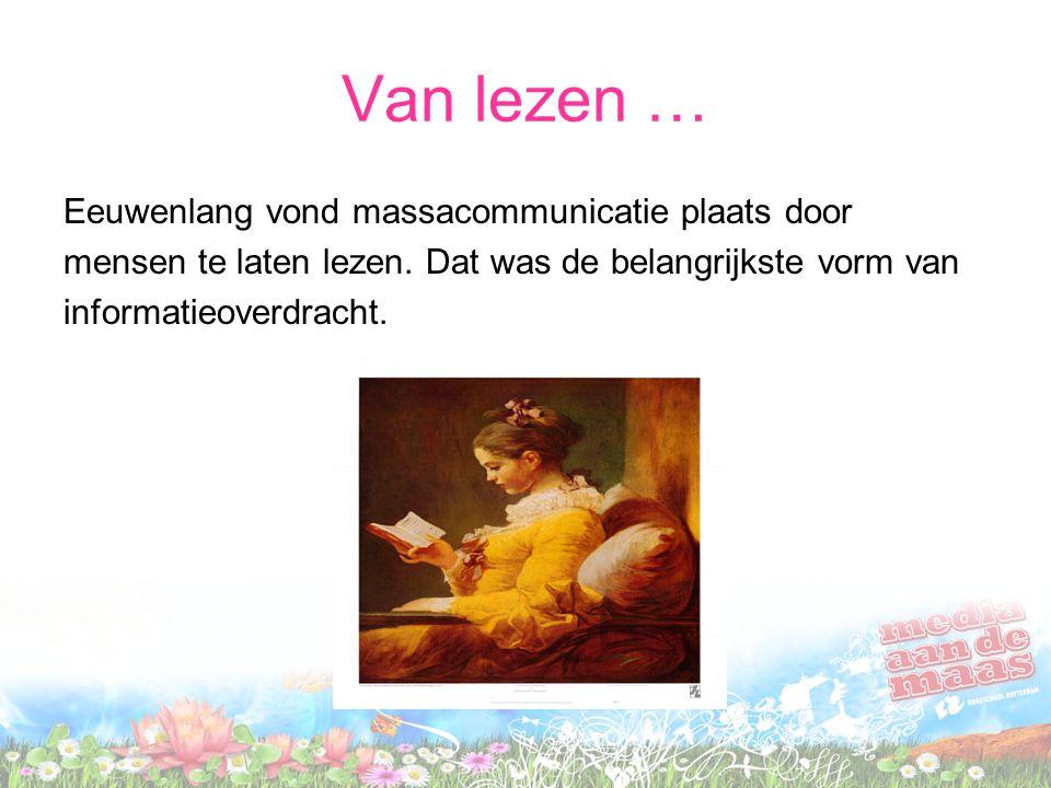 Van lezen … Eeuwenlang vond massacommunicatie plaats door mensen te laten lezen. Dat was de belangrijkste vorm van informatieoverdracht.