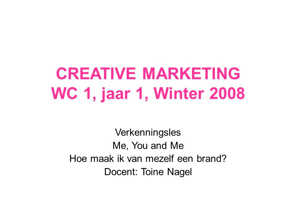 CREATIVE MARKETING WC 1, jaar 1, Winter 2008 Verkenningsles Me, You and Me Hoe maak ik van mezelf een brand? Docent: Toine Nagel