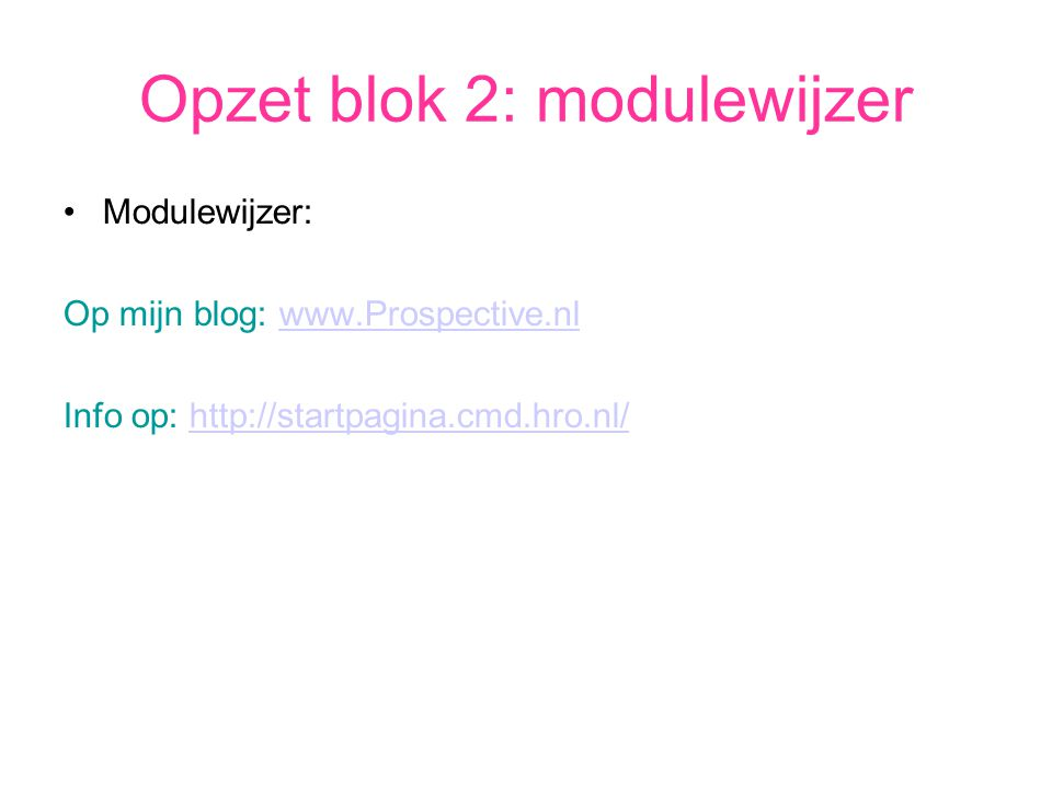 Opzet blok 2: modulewijzer Modulewijzer: Op mijn blog: www.Prospective.nlwww.Prospective.nl Info op: http://startpagina.cmd.hro.nl/http://startpagina.cmd.hro.nl/