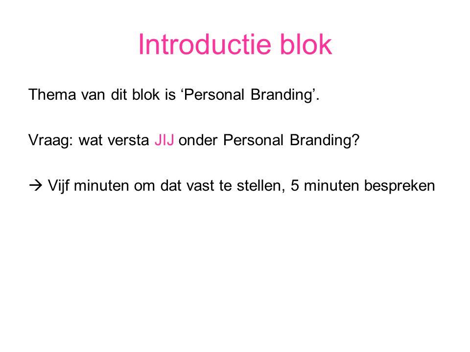 Introductie blok Thema van dit blok is 'Personal Branding'. Vraag: wat versta JIJ onder Personal Branding?  Vijf minuten om dat vast te stellen, 5 mi