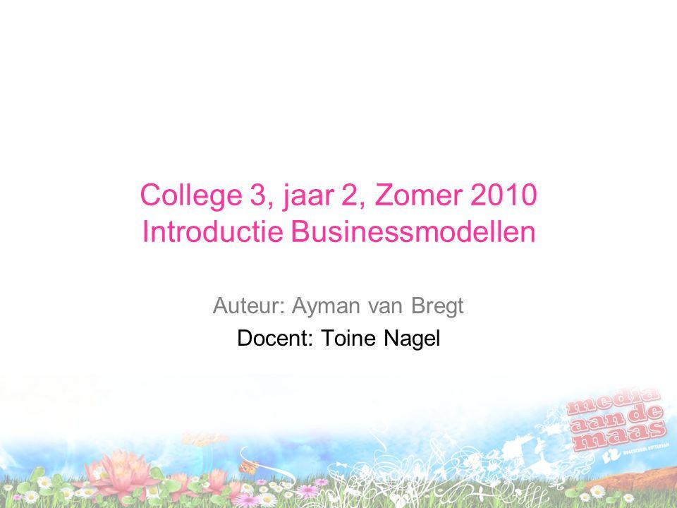 College 3, jaar 2, Zomer 2010 Introductie Businessmodellen Auteur: Ayman van Bregt Docent: Toine Nagel