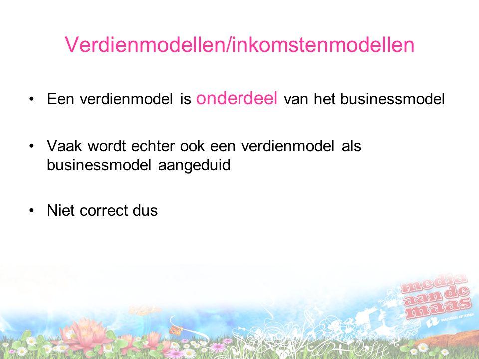 Verdienmodellen/inkomstenmodellen Een verdienmodel is onderdeel van het businessmodel Vaak wordt echter ook een verdienmodel als businessmodel aangeduid Niet correct dus