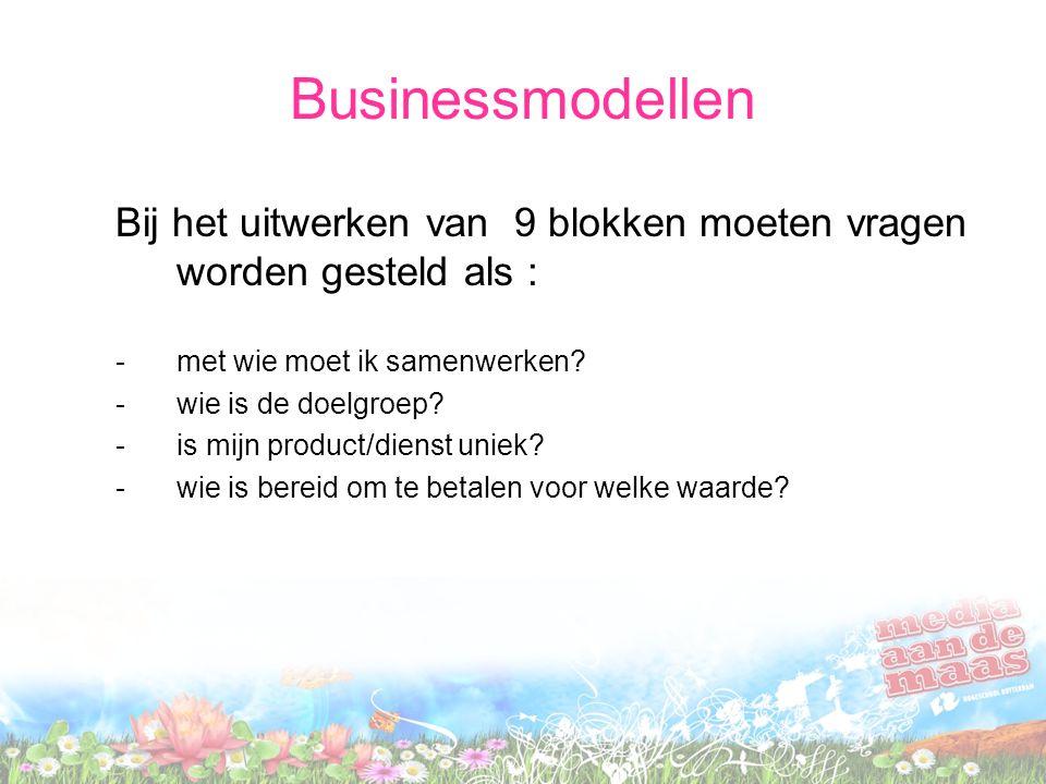 Businessmodellen Bij het uitwerken van 9 blokken moeten vragen worden gesteld als : -met wie moet ik samenwerken.