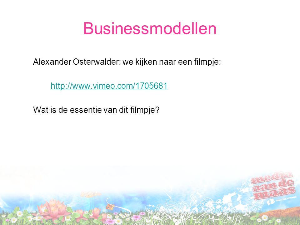 Businessmodellen Alexander Osterwalder: we kijken naar een filmpje: http://www.vimeo.com/1705681 Wat is de essentie van dit filmpje