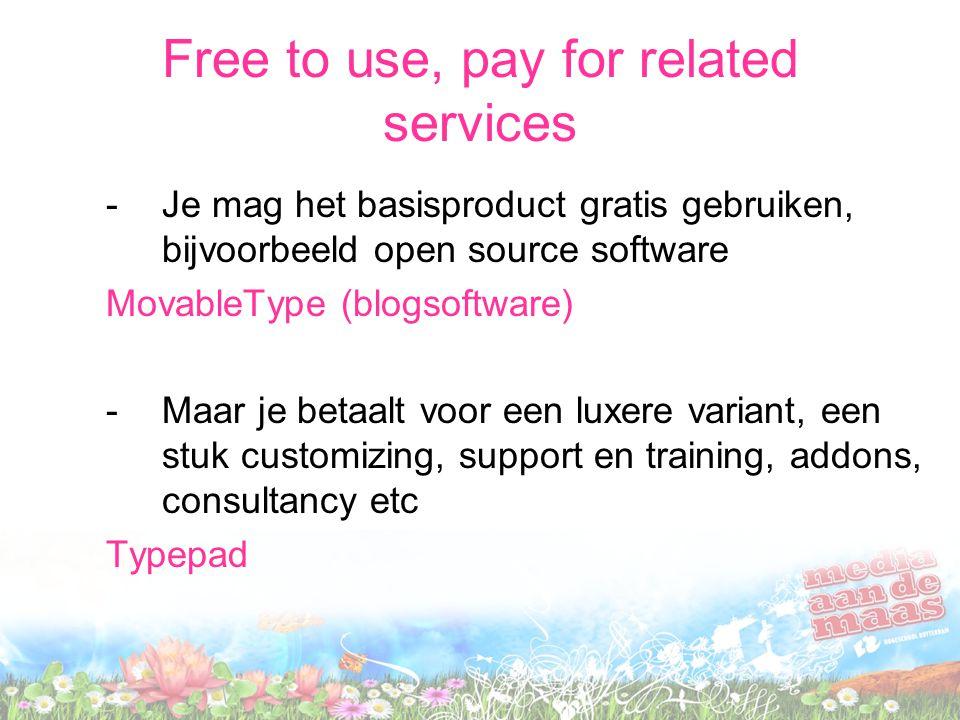 Free to use, pay for related services -Je mag het basisproduct gratis gebruiken, bijvoorbeeld open source software MovableType (blogsoftware) -Maar je betaalt voor een luxere variant, een stuk customizing, support en training, addons, consultancy etc Typepad