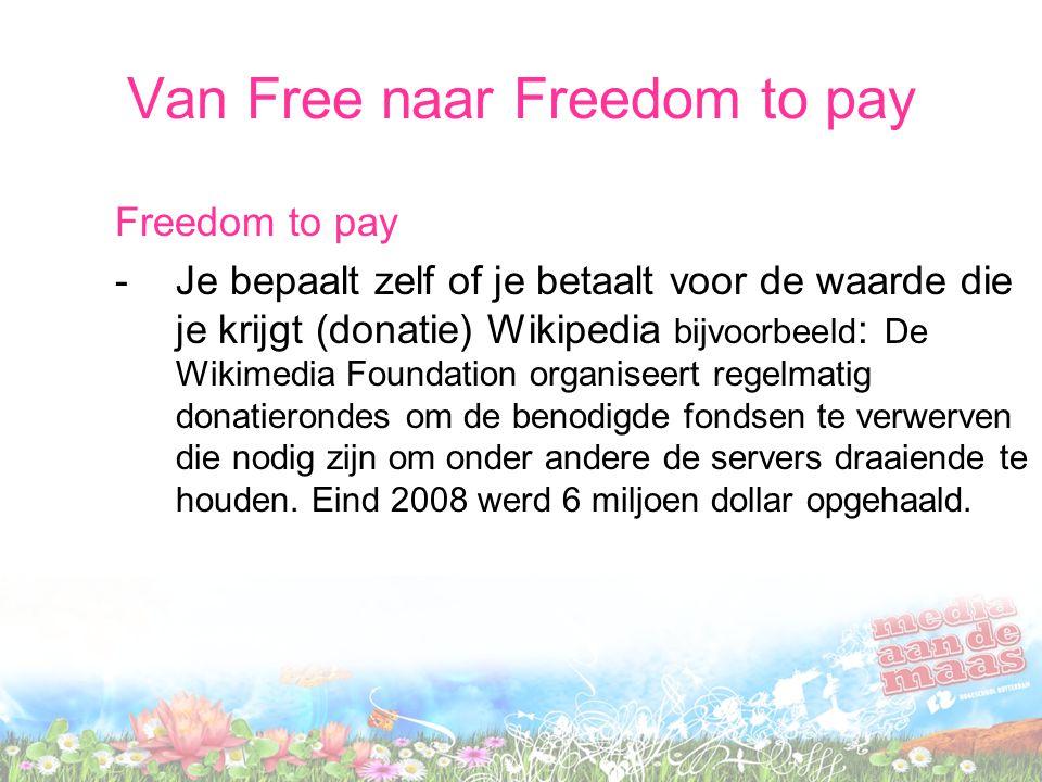 Van Free naar Freedom to pay Freedom to pay -Je bepaalt zelf of je betaalt voor de waarde die je krijgt (donatie) Wikipedia bijvoorbeeld : De Wikimedia Foundation organiseert regelmatig donatierondes om de benodigde fondsen te verwerven die nodig zijn om onder andere de servers draaiende te houden.